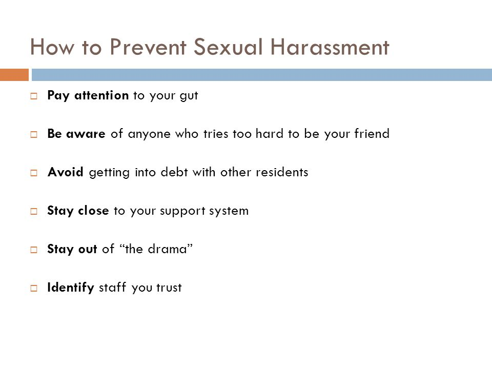 How to Prevent Sexual Harassment  Pay attention to your gut  Be aware of anyone who tries too hard to be your friend  Avoid getting into debt with