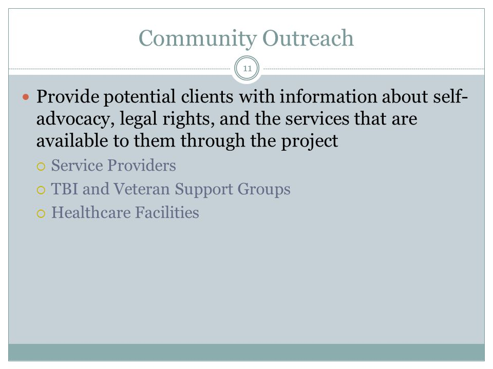 Community Outreach Provide potential clients with information about self- advocacy, legal rights, and the services that are available to them through the project  Service Providers  TBI and Veteran Support Groups  Healthcare Facilities 11