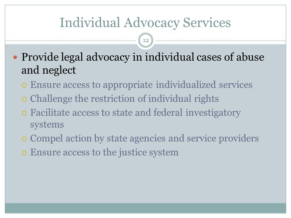 Individual Advocacy Services Provide legal advocacy in individual cases of abuse and neglect  Ensure access to appropriate individualized services  Challenge the restriction of individual rights  Facilitate access to state and federal investigatory systems  Compel action by state agencies and service providers  Ensure access to the justice system 12