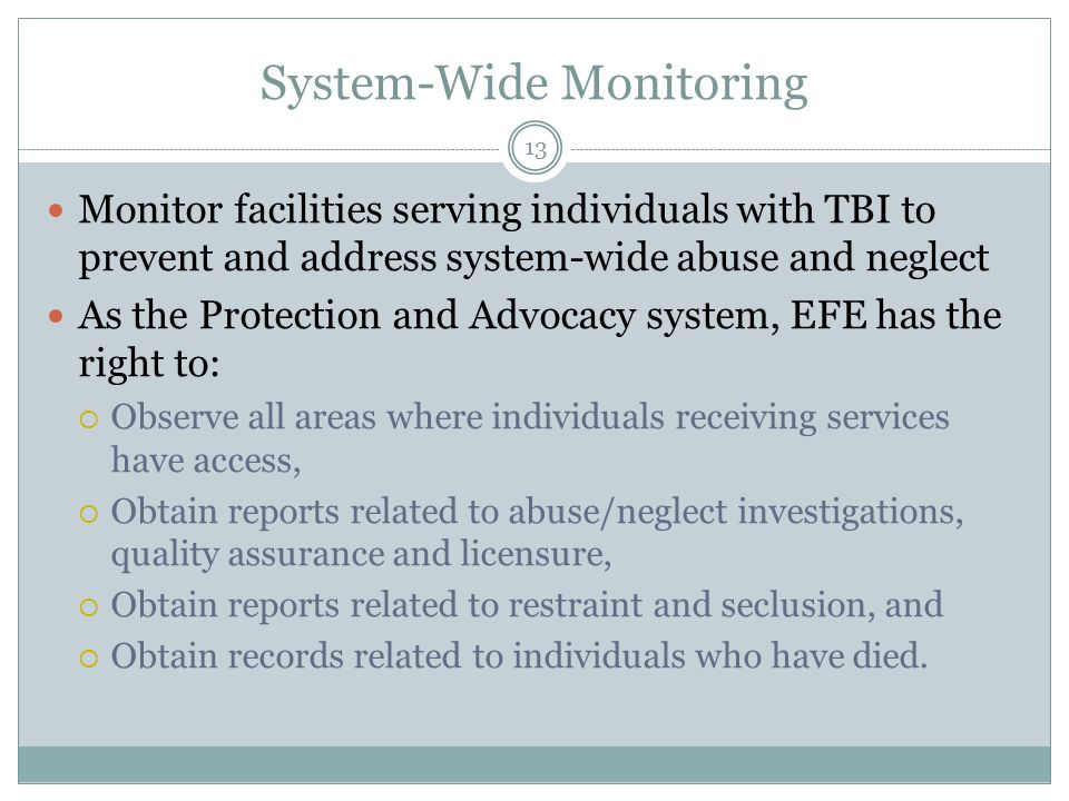 System-Wide Monitoring Monitor facilities serving individuals with TBI to prevent and address system-wide abuse and neglect As the Protection and Advocacy system, EFE has the right to:  Observe all areas where individuals receiving services have access,  Obtain reports related to abuse/neglect investigations, quality assurance and licensure,  Obtain reports related to restraint and seclusion, and  Obtain records related to individuals who have died.