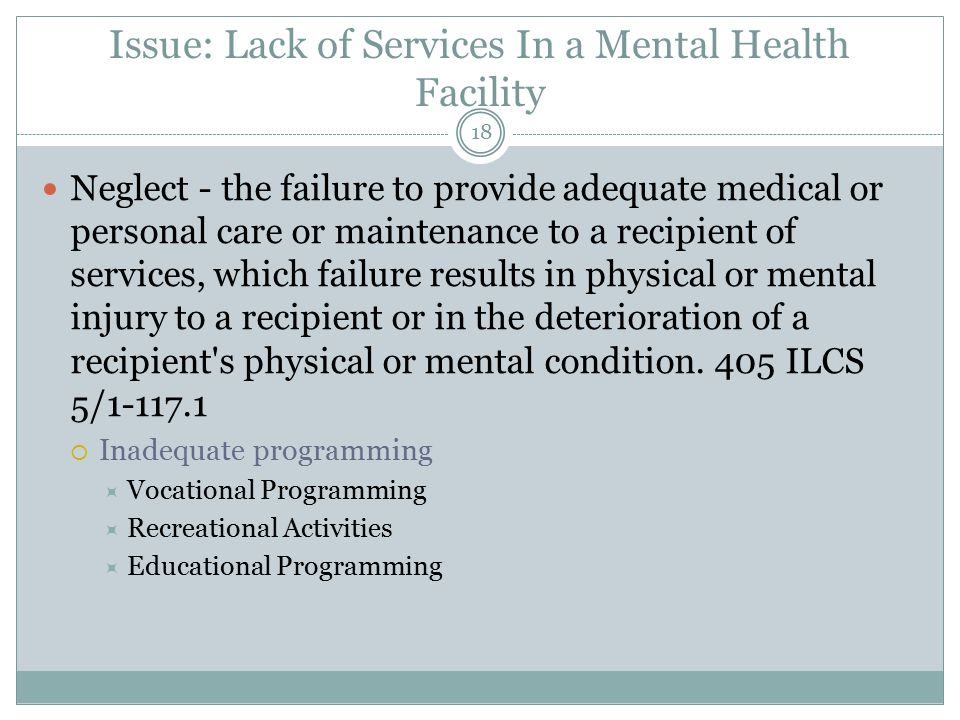Issue: Lack of Services In a Mental Health Facility Neglect - the failure to provide adequate medical or personal care or maintenance to a recipient of services, which failure results in physical or mental injury to a recipient or in the deterioration of a recipient s physical or mental condition.