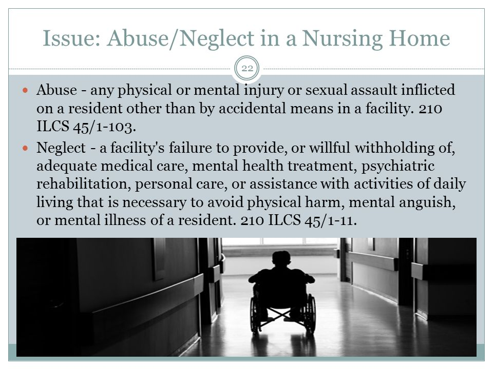 Issue: Abuse/Neglect in a Nursing Home Abuse - any physical or mental injury or sexual assault inflicted on a resident other than by accidental means in a facility.