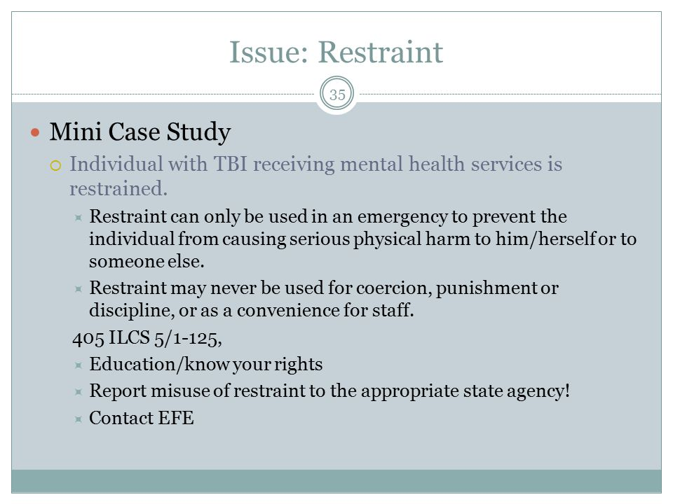 Issue: Restraint Mini Case Study  Individual with TBI receiving mental health services is restrained.