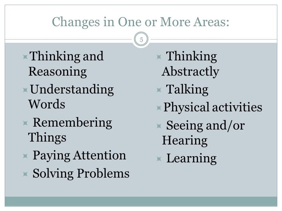 Changes in One or More Areas:  Thinking and Reasoning  Understanding Words  Remembering Things  Paying Attention  Solving Problems  Thinking Abstractly  Talking  Physical activities  Seeing and/or Hearing  Learning 5