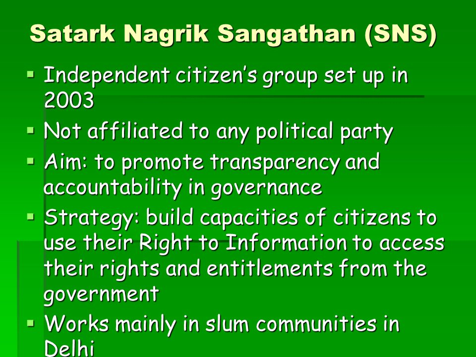 Satark Nagrik Sangathan (SNS)  Independent citizen's group set up in 2003  Not affiliated to any political party  Aim: to promote transparency and