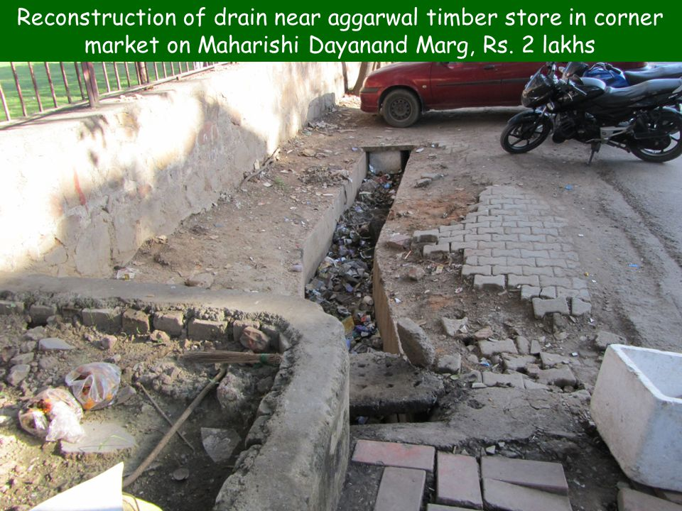22 Reconstruction of drain near aggarwal timber store in corner market on Maharishi Dayanand Marg, Rs. 2 lakhs