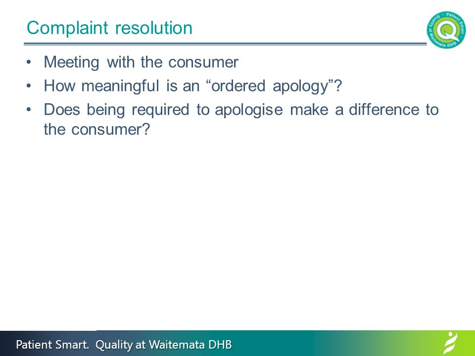 "Patient Smart. Quality at Waitemata DHB Complaint resolution Meeting with the consumer How meaningful is an ""ordered apology""? Does being required to"