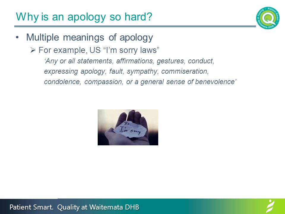 "Patient Smart. Quality at Waitemata DHB Why is an apology so hard? Multiple meanings of apology  For example, US ""I'm sorry laws"" 'Any or all stateme"