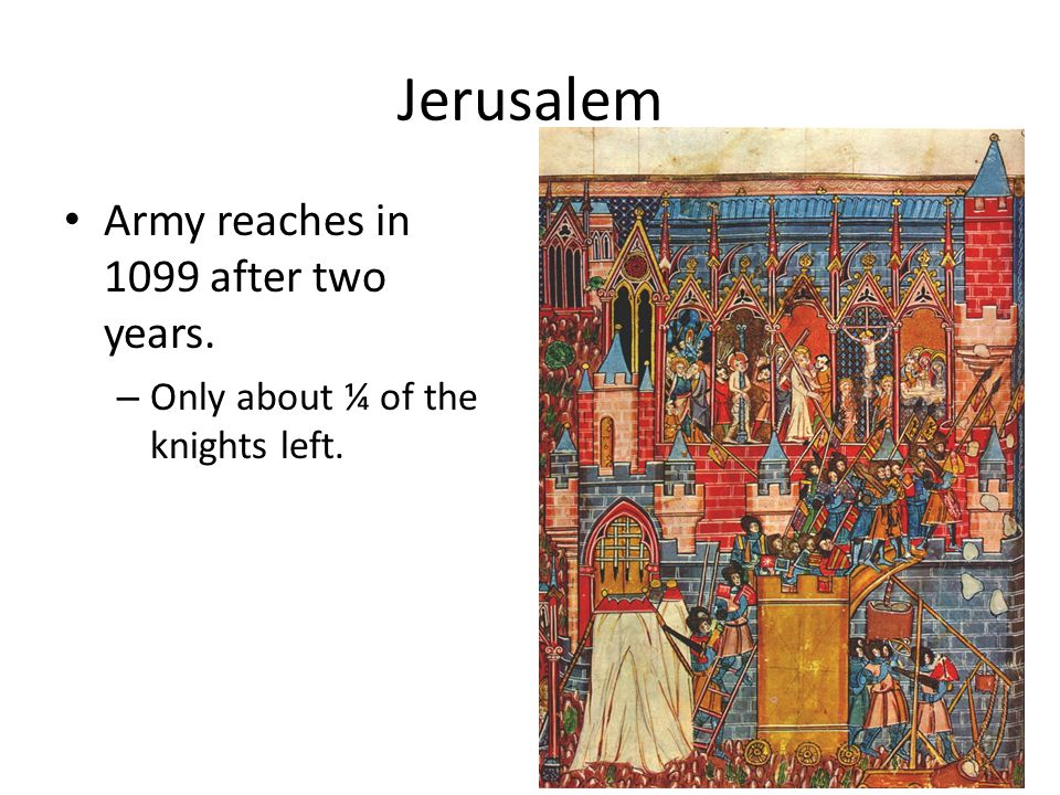Jerusalem Army reaches in 1099 after two years. – Only about ¼ of the knights left.