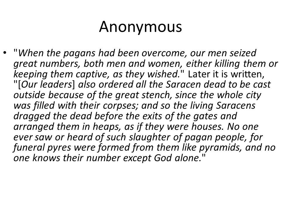 Anonymous When the pagans had been overcome, our men seized great numbers, both men and women, either killing them or keeping them captive, as they wished. Later it is written, [Our leaders] also ordered all the Saracen dead to be cast outside because of the great stench, since the whole city was filled with their corpses; and so the living Saracens dragged the dead before the exits of the gates and arranged them in heaps, as if they were houses.