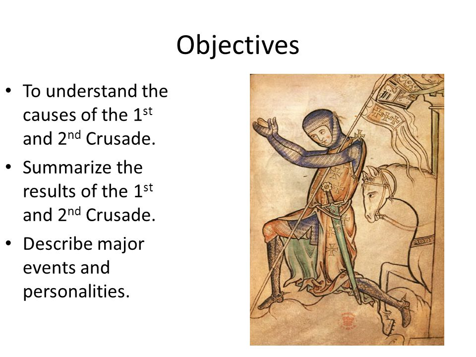 Objectives To understand the causes of the 1 st and 2 nd Crusade. Summarize the results of the 1 st and 2 nd Crusade. Describe major events and person