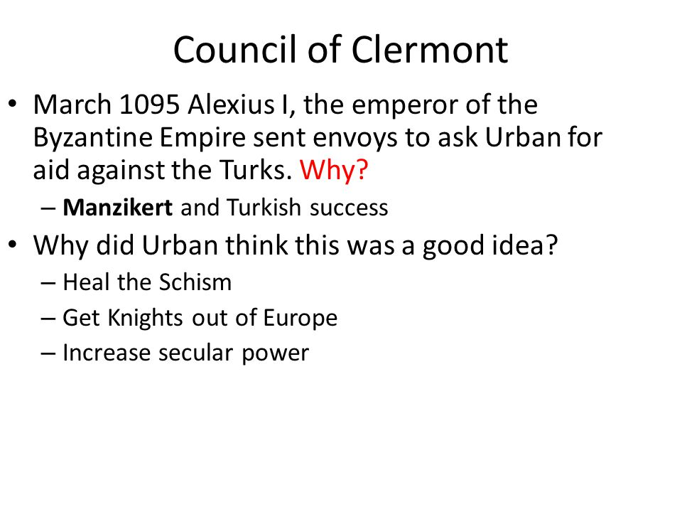 Council of Clermont March 1095 Alexius I, the emperor of the Byzantine Empire sent envoys to ask Urban for aid against the Turks. Why? – Manzikert and