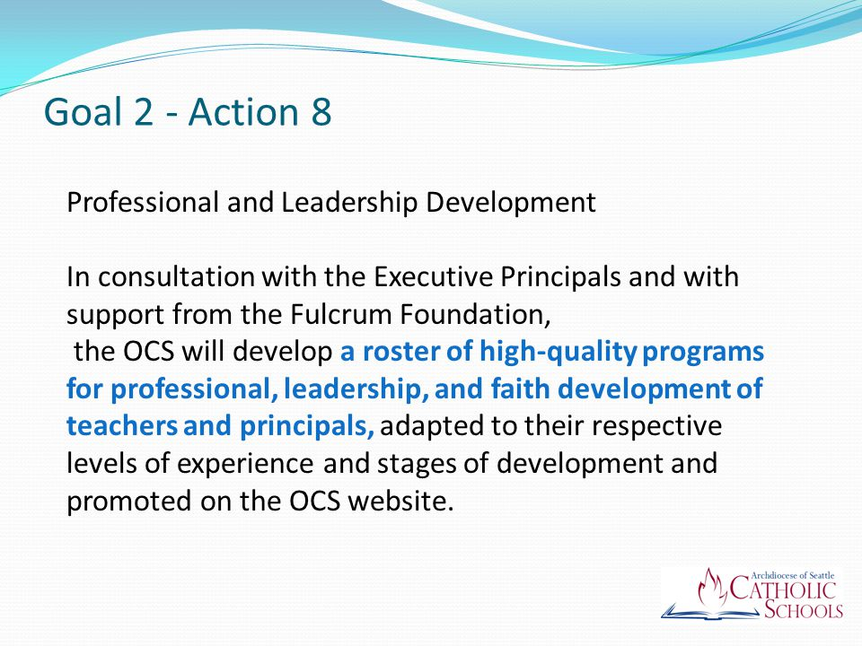 Professional and Leadership Development In consultation with the Executive Principals and with support from the Fulcrum Foundation, the OCS will develop a roster of high-quality programs for professional, leadership, and faith development of teachers and principals, adapted to their respective levels of experience and stages of development and promoted on the OCS website.