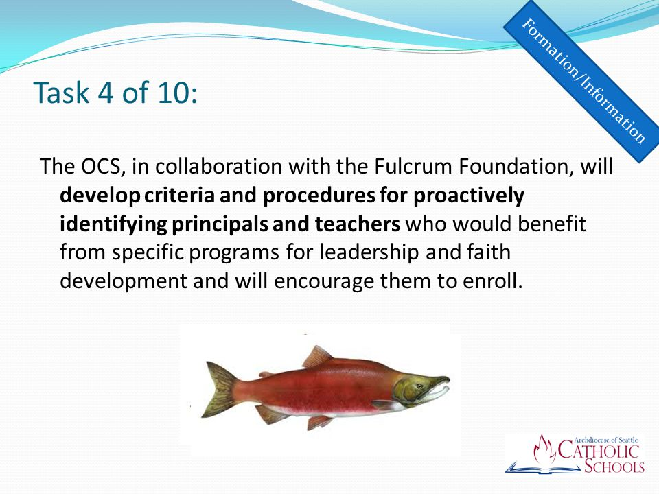 Task 4 of 10: The OCS, in collaboration with the Fulcrum Foundation, will develop criteria and procedures for proactively identifying principals and teachers who would benefit from specific programs for leadership and faith development and will encourage them to enroll.