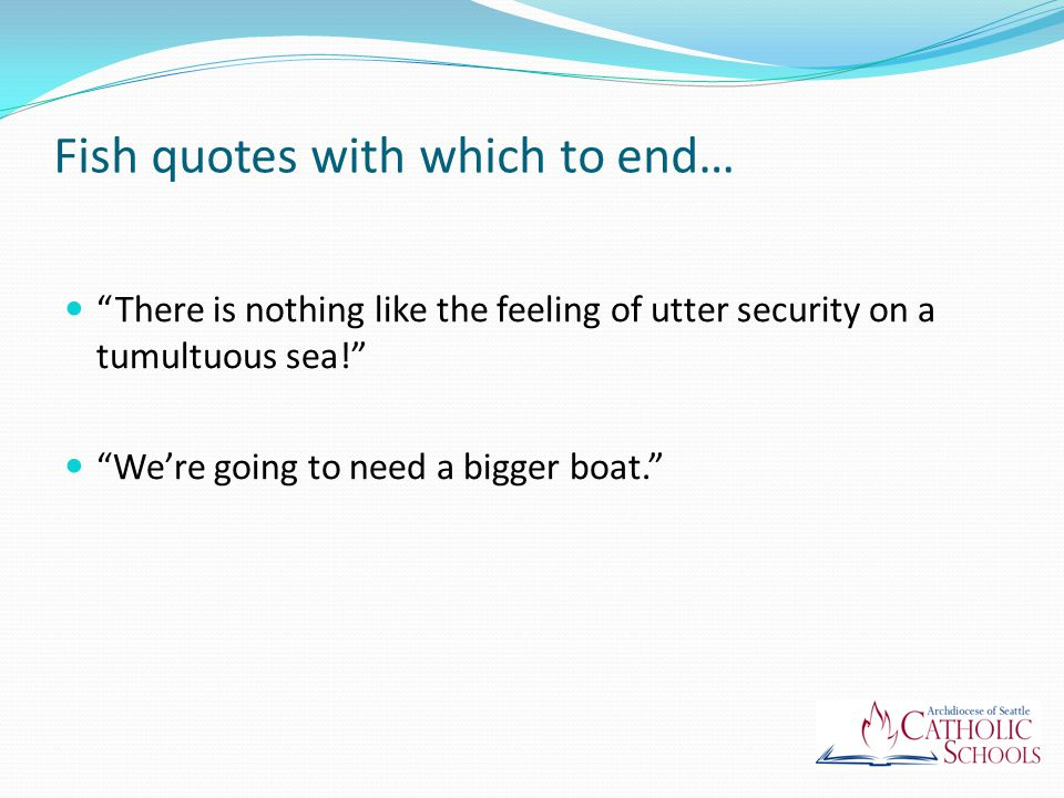 Fish quotes with which to end… There is nothing like the feeling of utter security on a tumultuous sea! We're going to need a bigger boat.