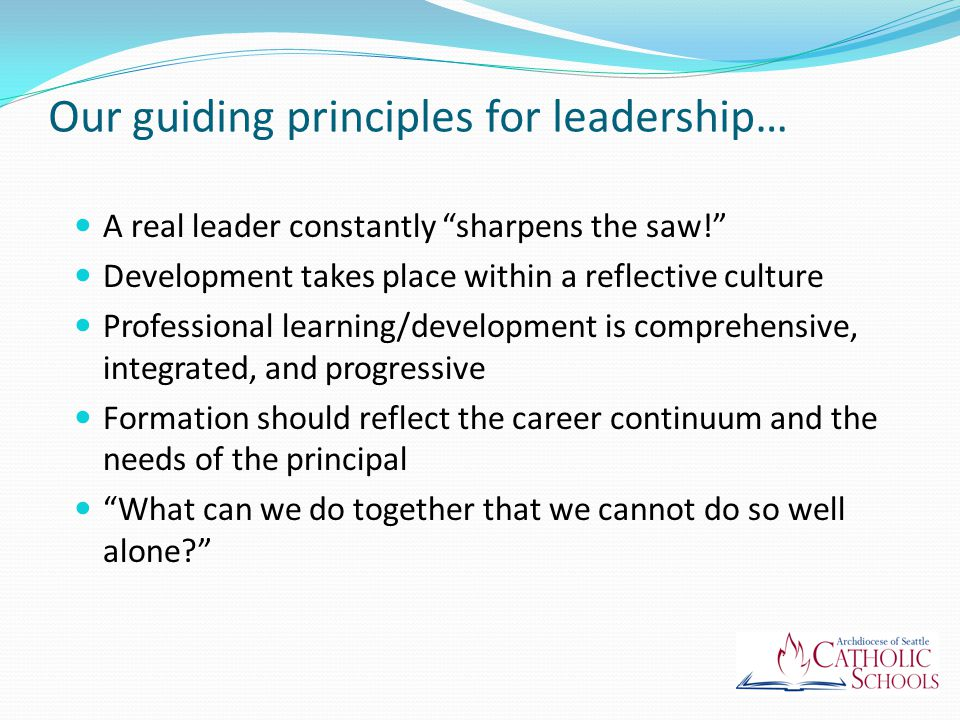 Our guiding principles for leadership… A real leader constantly sharpens the saw! Development takes place within a reflective culture Professional learning/development is comprehensive, integrated, and progressive Formation should reflect the career continuum and the needs of the principal What can we do together that we cannot do so well alone