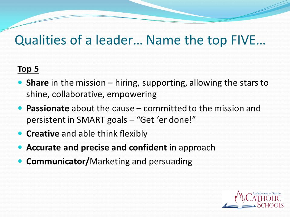Qualities of a leader… Name the top FIVE… Top 5 Share in the mission – hiring, supporting, allowing the stars to shine, collaborative, empowering Passionate about the cause – committed to the mission and persistent in SMART goals – Get 'er done! Creative and able think flexibly Accurate and precise and confident in approach Communicator/Marketing and persuading