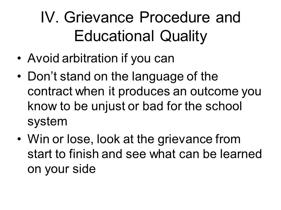 IV. Grievance Procedure and Educational Quality Avoid arbitration if you can Don't stand on the language of the contract when it produces an outcome y