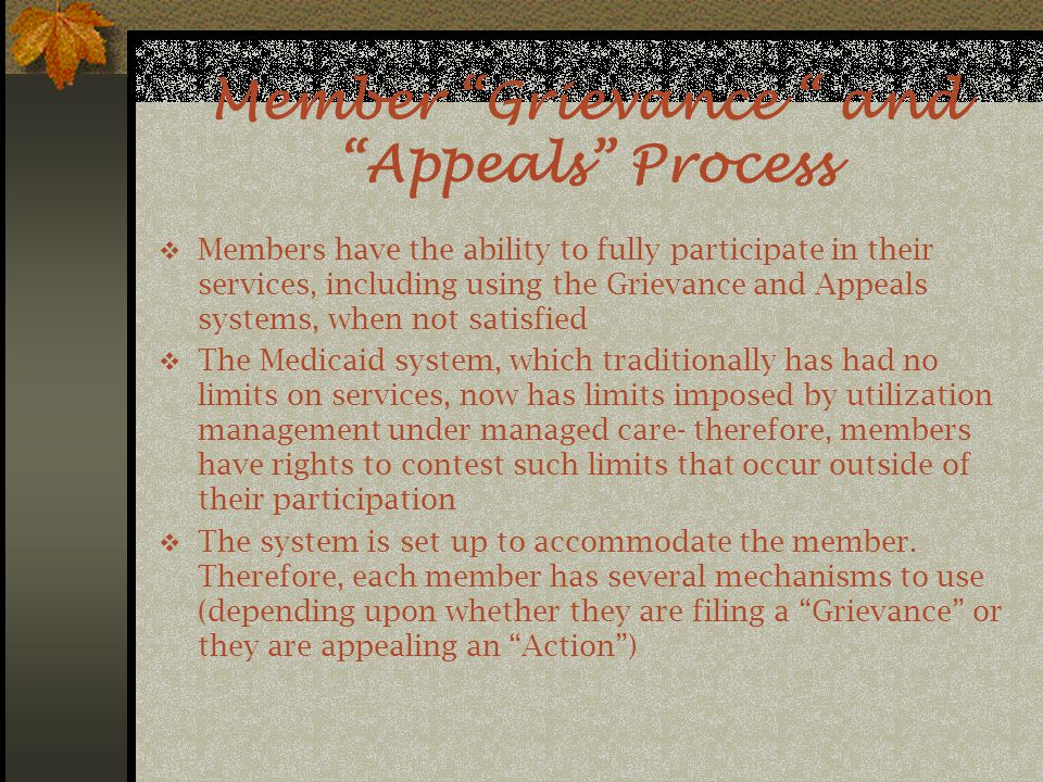 Member Grievance and Appeals Process  Members have the ability to fully participate in their services, including using the Grievance and Appeals systems, when not satisfied  The Medicaid system, which traditionally has had no limits on services, now has limits imposed by utilization management under managed care- therefore, members have rights to contest such limits that occur outside of their participation  The system is set up to accommodate the member.