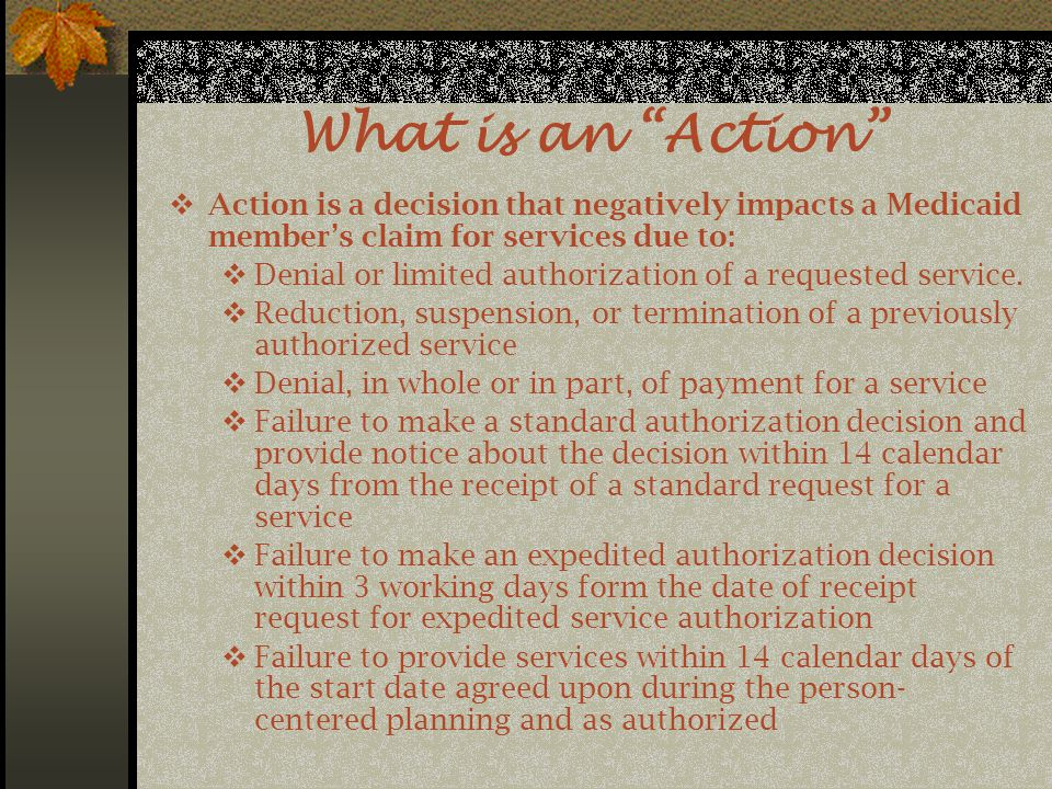 What is an Action  Action is a decision that negatively impacts a Medicaid member's claim for services due to:  Denial or limited authorization of a requested service.