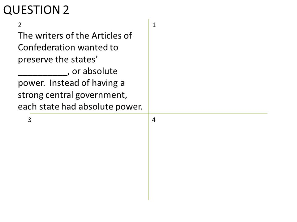 QUESTION 2 12 The writers of the Articles of Confederation wanted to preserve the states' __________, or absolute power.