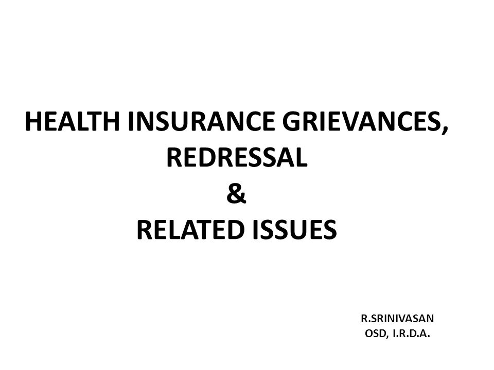 HEALTH INSURANCE GRIEVANCES, REDRESSAL & RELATED ISSUES R.SRINIVASAN OSD, I.R.D.A.