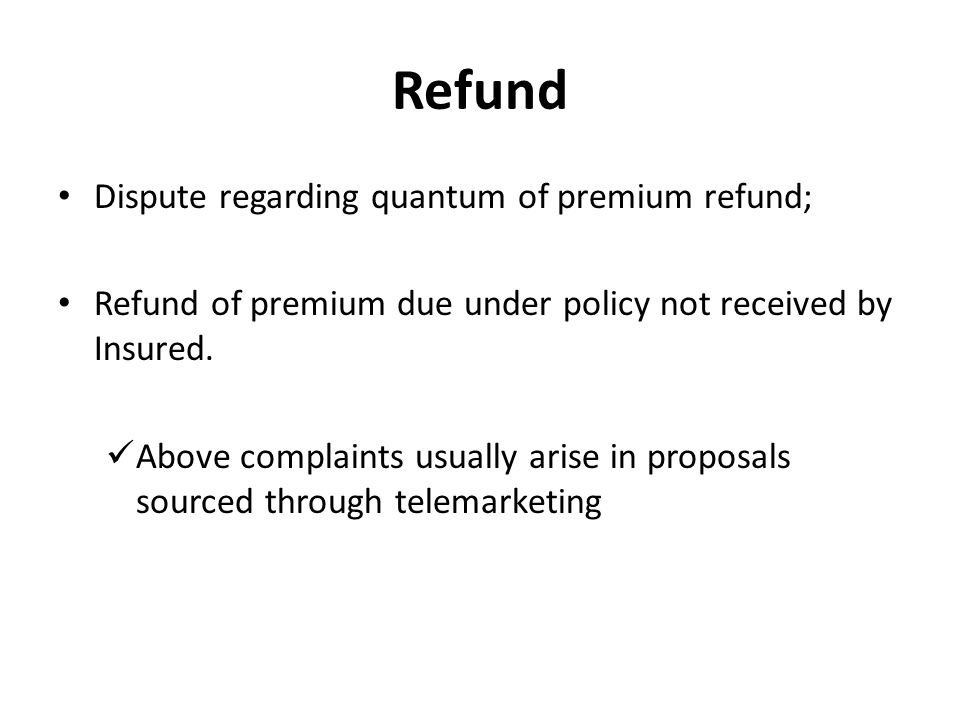 Refund Dispute regarding quantum of premium refund; Refund of premium due under policy not received by Insured.