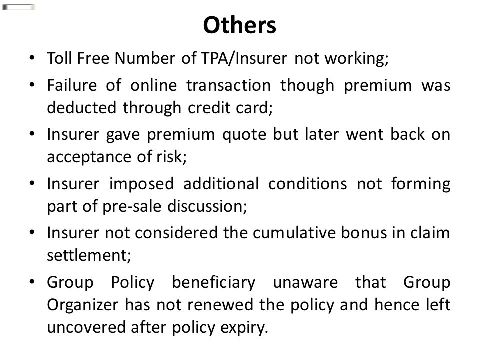 Others Toll Free Number of TPA/Insurer not working; Failure of online transaction though premium was deducted through credit card; Insurer gave premium quote but later went back on acceptance of risk; Insurer imposed additional conditions not forming part of pre-sale discussion; Insurer not considered the cumulative bonus in claim settlement; Group Policy beneficiary unaware that Group Organizer has not renewed the policy and hence left uncovered after policy expiry.