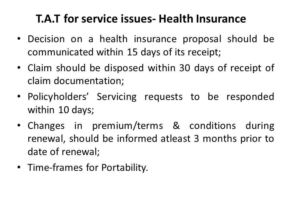 T.A.T for service issues- Health Insurance Decision on a health insurance proposal should be communicated within 15 days of its receipt; Claim should be disposed within 30 days of receipt of claim documentation; Policyholders' Servicing requests to be responded within 10 days; Changes in premium/terms & conditions during renewal, should be informed atleast 3 months prior to date of renewal; Time-frames for Portability.