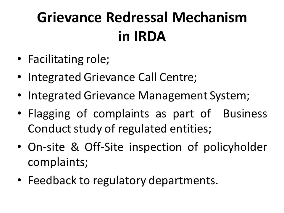 Grievance Redressal Mechanism in IRDA Facilitating role; Integrated Grievance Call Centre; Integrated Grievance Management System; Flagging of complaints as part of Business Conduct study of regulated entities; On-site & Off-Site inspection of policyholder complaints; Feedback to regulatory departments.