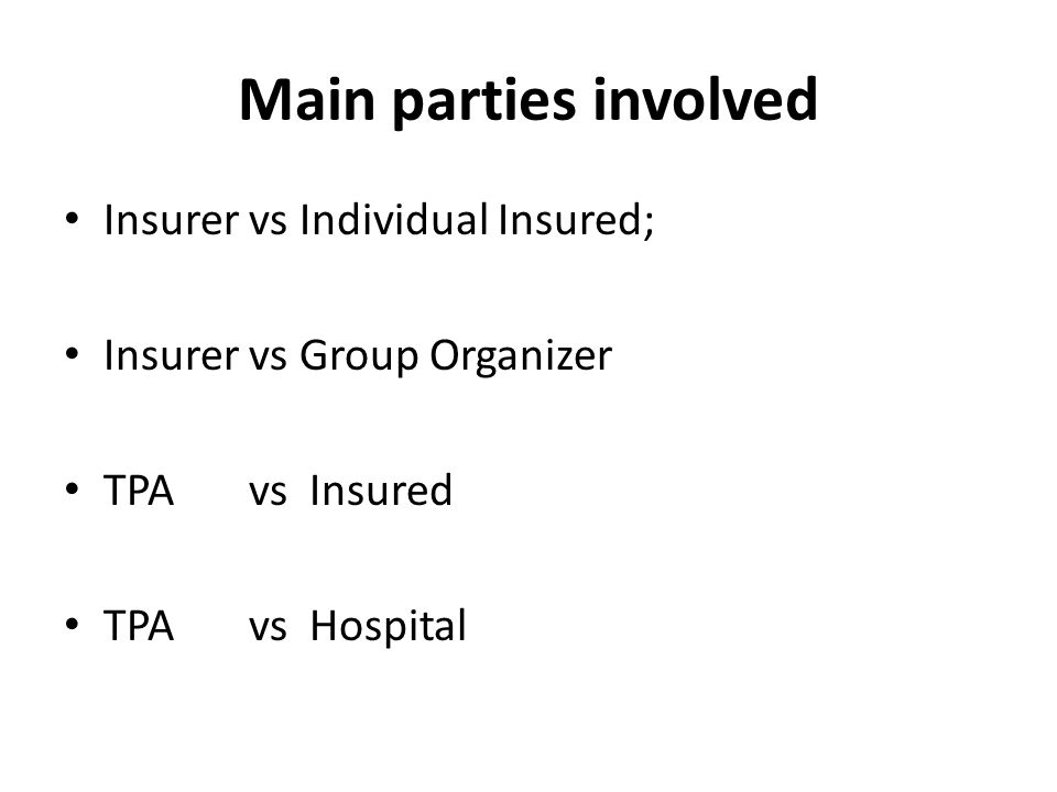 Main parties involved Insurer vs Individual Insured; Insurer vs Group Organizer TPA vs Insured TPA vs Hospital