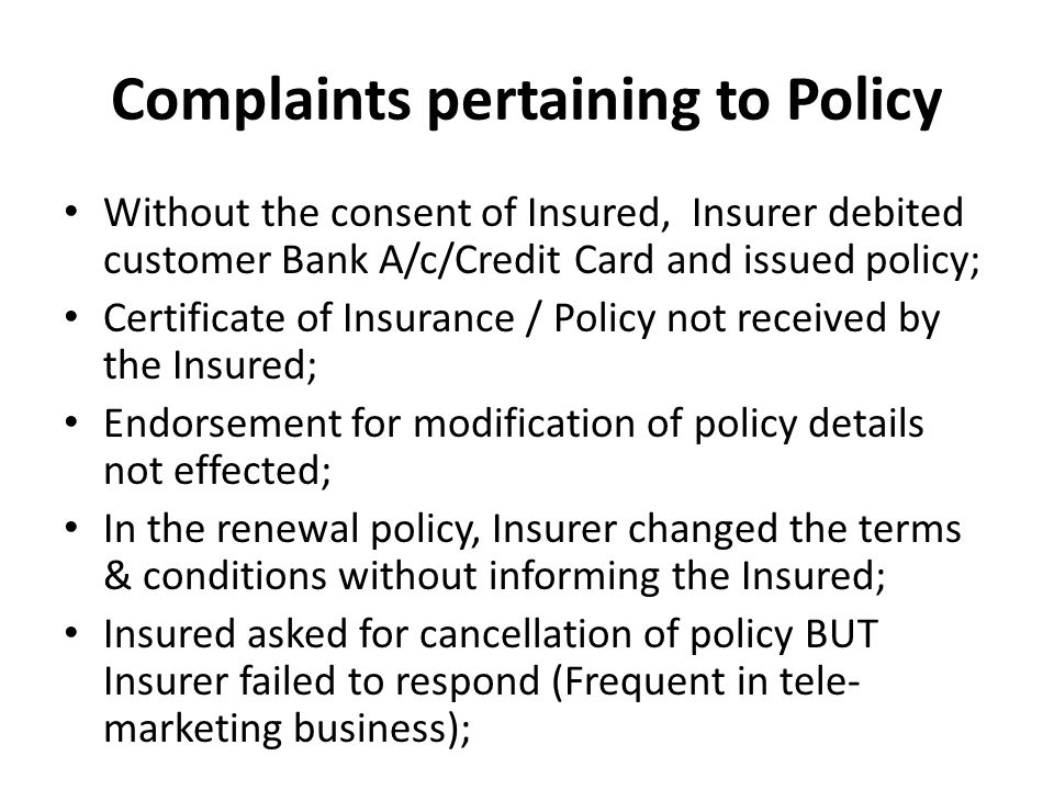 Complaints pertaining to Policy Without the consent of Insured, Insurer debited customer Bank A/c/Credit Card and issued policy; Certificate of Insurance / Policy not received by the Insured; Endorsement for modification of policy details not effected; In the renewal policy, Insurer changed the terms & conditions without informing the Insured; Insured asked for cancellation of policy BUT Insurer failed to respond (Frequent in tele- marketing business);
