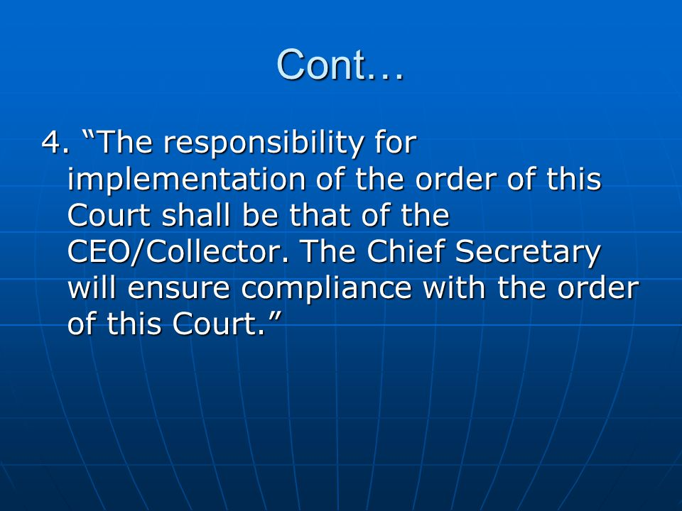 "Cont… 4. ""The responsibility for implementation of the order of this Court shall be that of the CEO/Collector. The Chief Secretary will ensure complia"