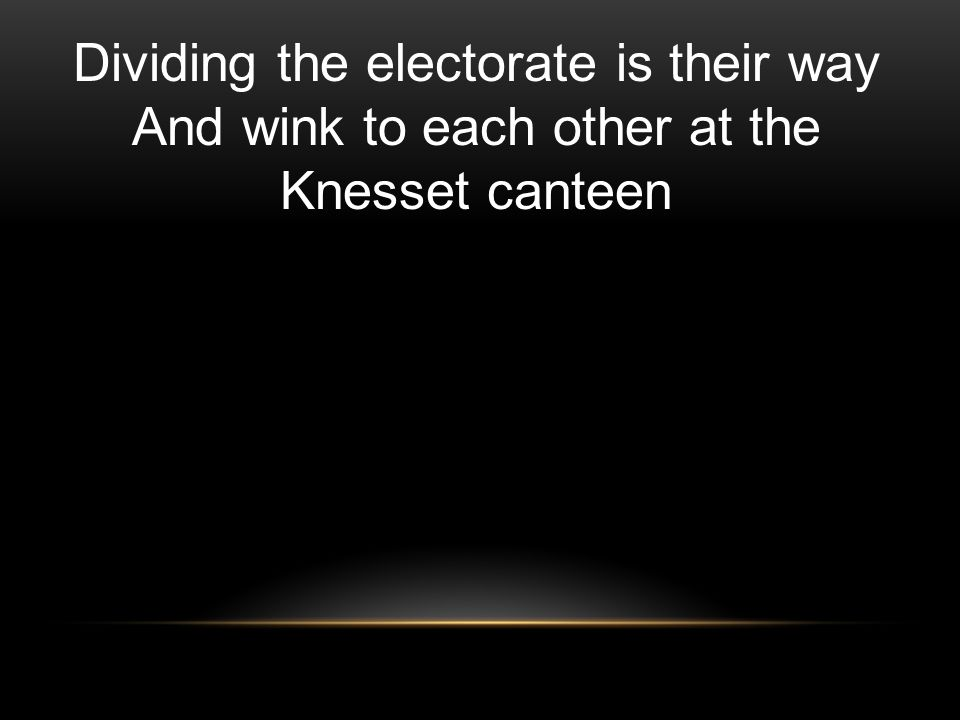 Dividing the electorate is their way And wink to each other at the Knesset canteen