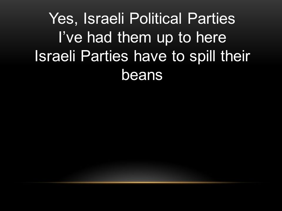 Yes, Israeli Political Parties I've had them up to here Israeli Parties have to spill their beans