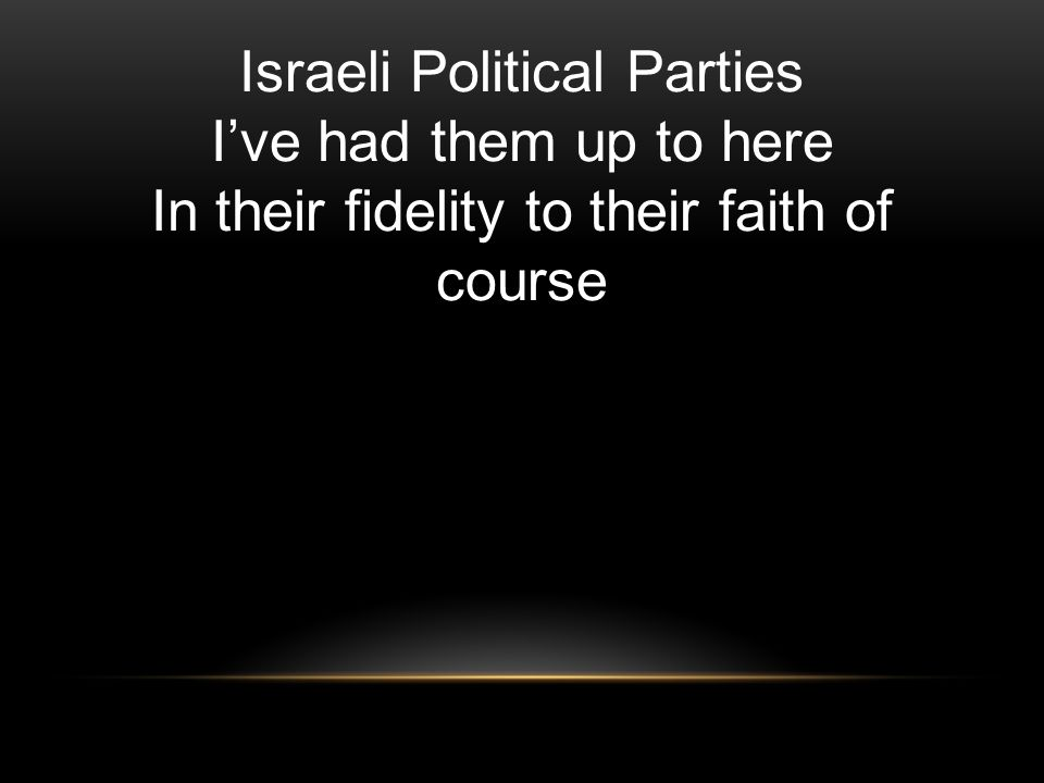 Israeli Political Parties I've had them up to here In their fidelity to their faith of course