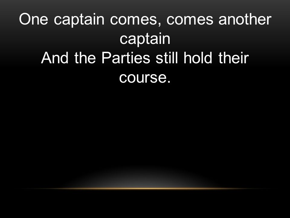 One captain comes, comes another captain And the Parties still hold their course.