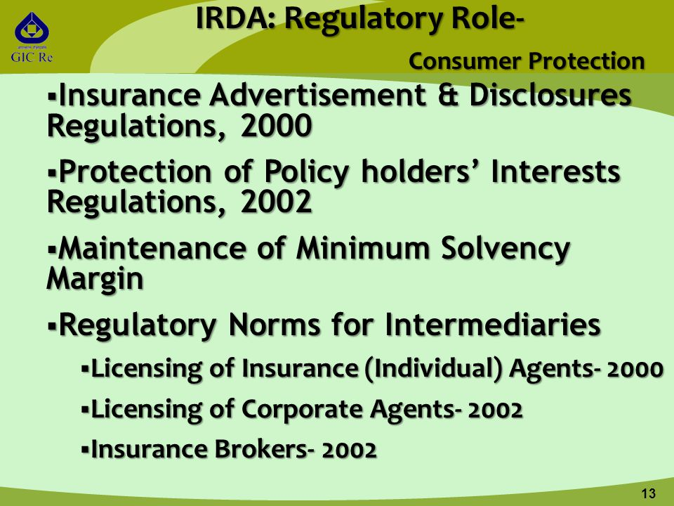 13 IRDA: Regulatory Role- Consumer Protection  Insurance Advertisement & Disclosures Regulations, 2000  Protection of Policy holders' Interests Regulations, 2002  Maintenance of Minimum Solvency Margin  Regulatory Norms for Intermediaries  Licensing of Insurance (Individual) Agents- 2000  Licensing of Corporate Agents- 2002  Insurance Brokers- 2002