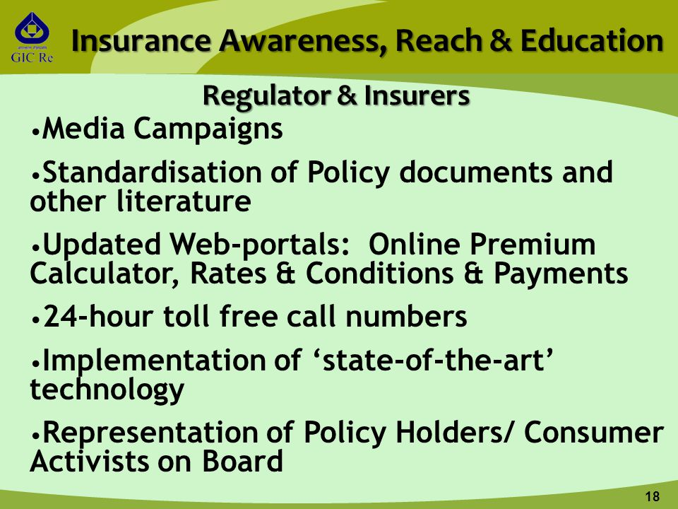 18 Insurance Awareness, Reach & Education Media Campaigns Standardisation of Policy documents and other literature Updated Web-portals: Online Premium Calculator, Rates & Conditions & Payments 24-hour toll free call numbers Implementation of 'state-of-the-art' technology Representation of Policy Holders/ Consumer Activists on Board Regulator & Insurers
