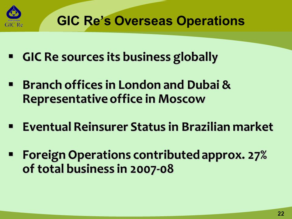 22 GIC Re's Overseas Operations  GIC Re sources its business globally  Branch offices in London and Dubai & Representative office in Moscow  Eventu