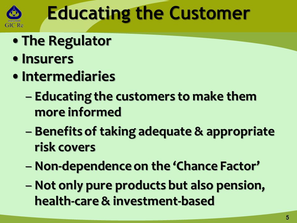 Educating the Customer The RegulatorThe Regulator InsurersInsurers IntermediariesIntermediaries –Educating the customers to make them more informed –B