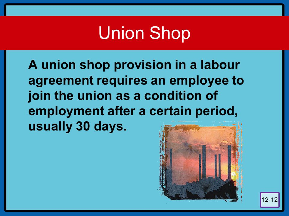 12-12 Union Shop A union shop provision in a labour agreement requires an employee to join the union as a condition of employment after a certain peri