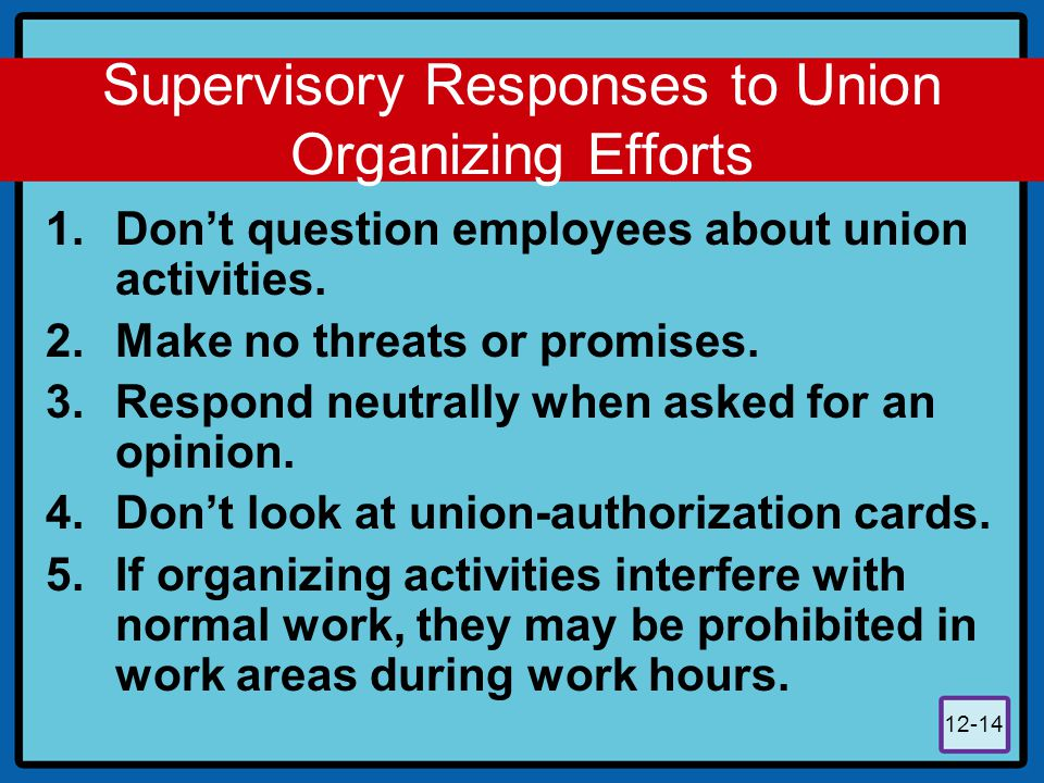12-14 Supervisory Responses to Union Organizing Efforts 1.Don't question employees about union activities. 2.Make no threats or promises. 3.Respond ne