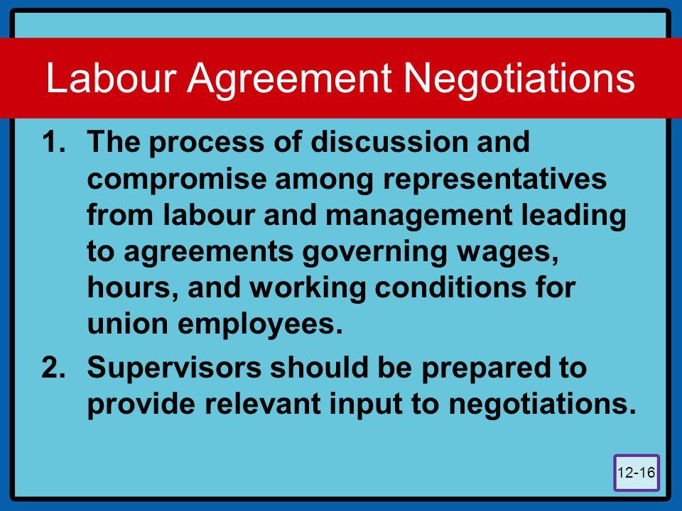 12-16 Labour Agreement Negotiations 1.The process of discussion and compromise among representatives from labour and management leading to agreements
