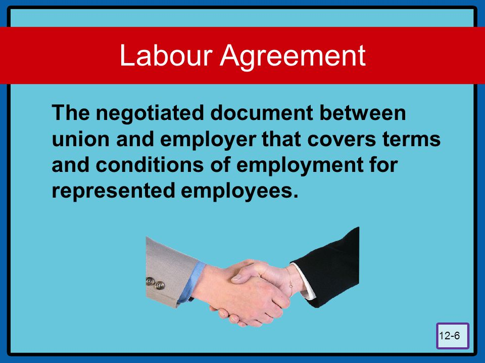 12-6 Labour Agreement The negotiated document between union and employer that covers terms and conditions of employment for represented employees.