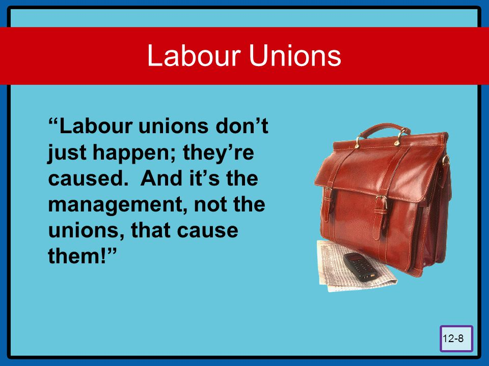 "12-8 Labour Unions ""Labour unions don't just happen; they're caused. And it's the management, not the unions, that cause them!"""