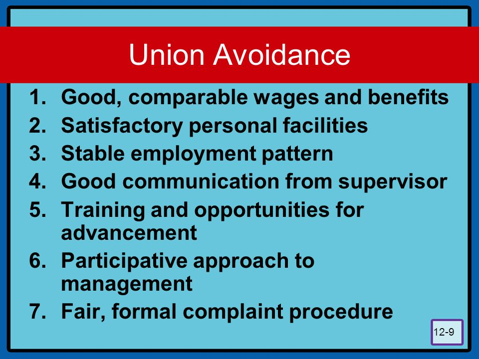 12-9 Union Avoidance 1.Good, comparable wages and benefits 2.Satisfactory personal facilities 3.Stable employment pattern 4.Good communication from su