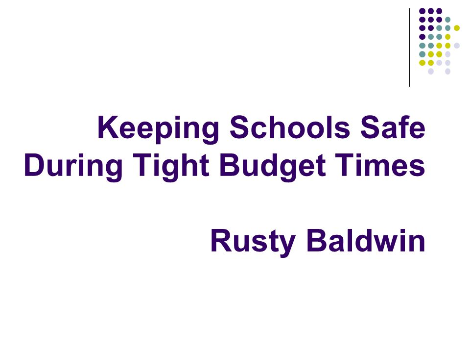 Keeping Schools Safe During Tight Budget Times Rusty Baldwin