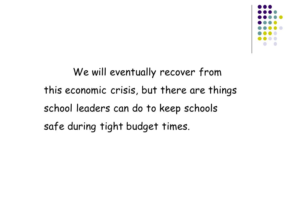 We will eventually recover from this economic crisis, but there are things school leaders can do to keep schools safe during tight budget times.