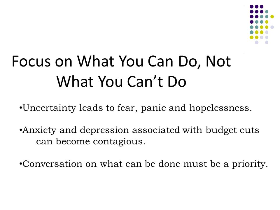 Focus on What You Can Do, Not What You Can't Do Uncertainty leads to fear, panic and hopelessness.